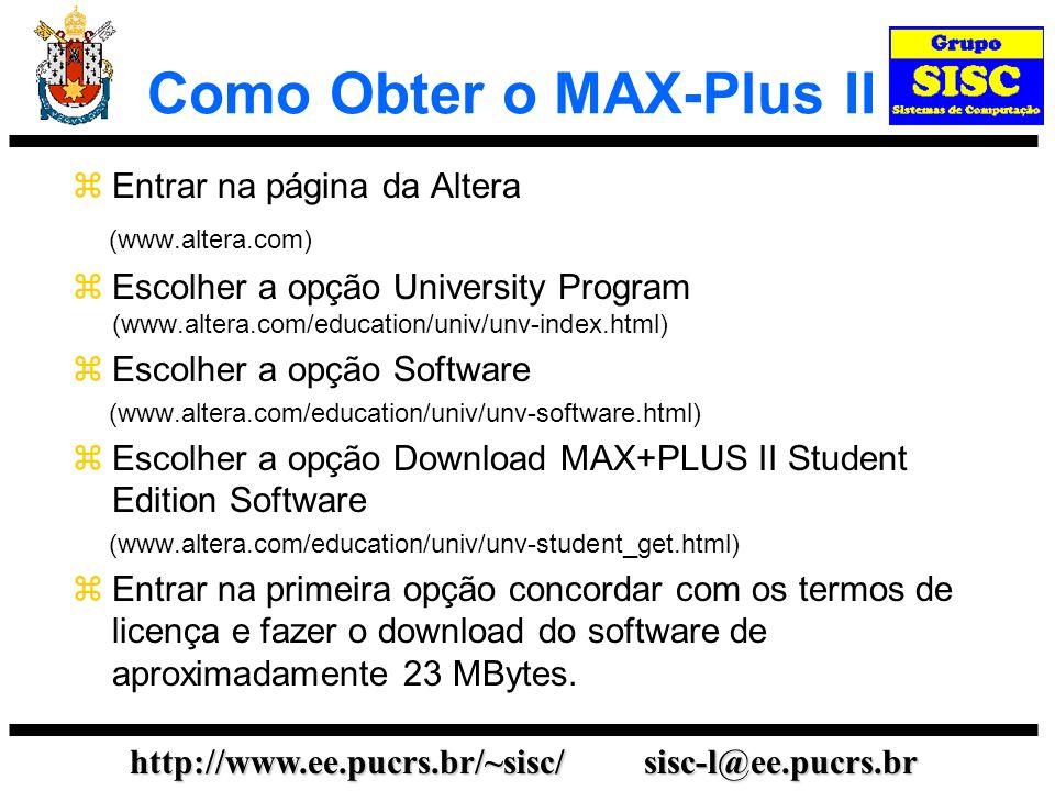 http://www.ee.pucrs.br/~sisc/ sisc-l@ee.pucrs.br Como Obter o MAX-Plus II Entrar na página da Altera (www.altera.com) Escolher a opção University Prog