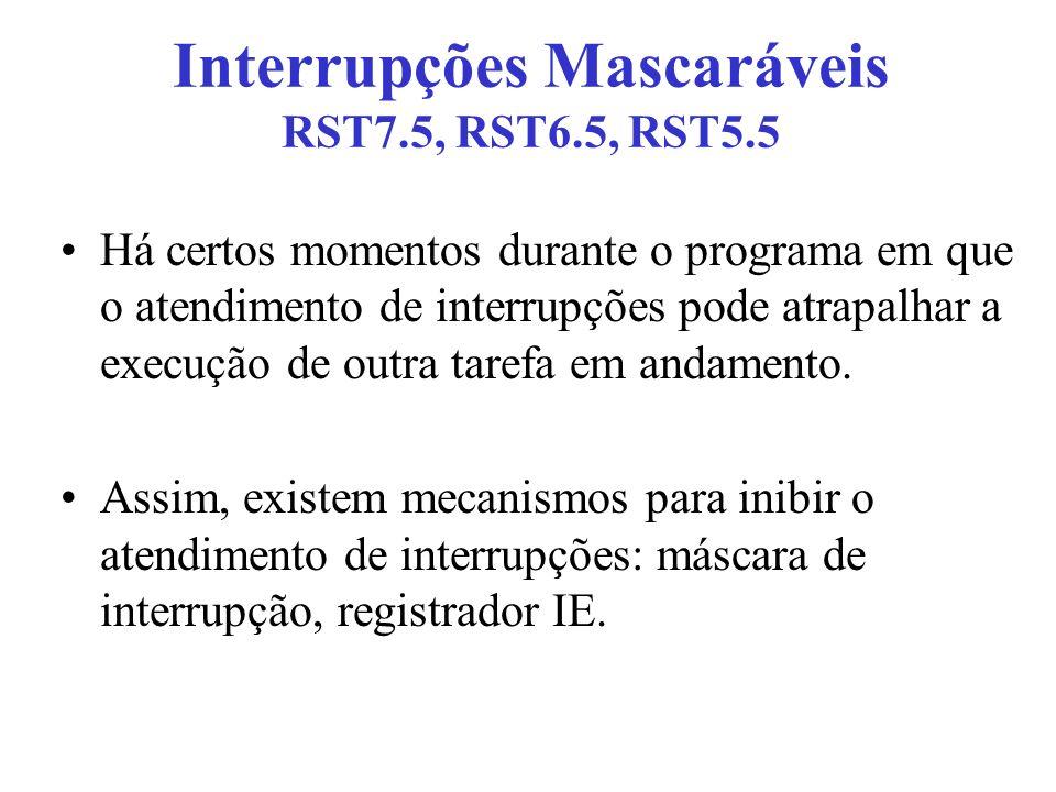 Interrupções Mascaráveis RST7.5, RST6.5, RST5.5 Há certos momentos durante o programa em que o atendimento de interrupções pode atrapalhar a execução