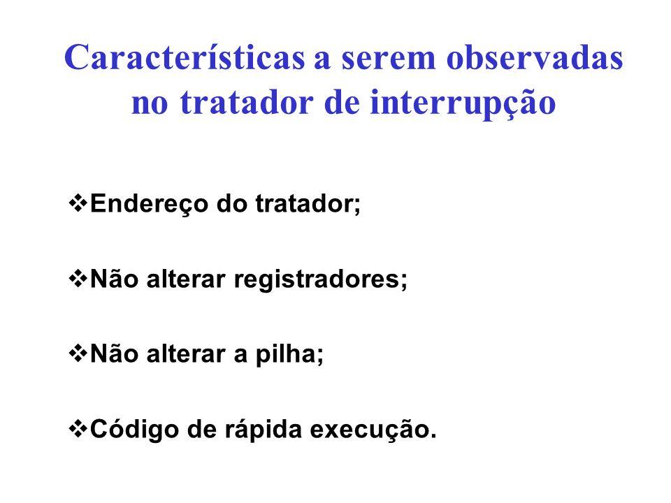 Características a serem observadas no tratador de interrupção Endereço do tratador; Não alterar registradores; Não alterar a pilha; Código de rápida e