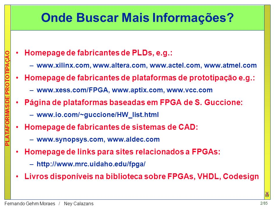 72/85 PLATAFORMAS DE PROTOTIPAÇÃO Fernando Gehm Moraes / Ney Calazans Parte Software - Programa C de controle (simplificado) void main() { *INIT1=0; /* RESET FPGA - state st0 */ *RAZ=0; *comm_port1_output=0x00f00000; /* send data adress to the FPGA */ in=fopen( prog , rt ); /* read the program to be executed and send it to the FPGA */ do{ fscanf(in, %c ,&indata); *comm_port1_output=indata; } while(!feof(in)); fclose(in); *PE1=0; /* First PEDSP –core processor is actived - state st1 */ *RAZ=0; wait(300); /* wait the execution ….