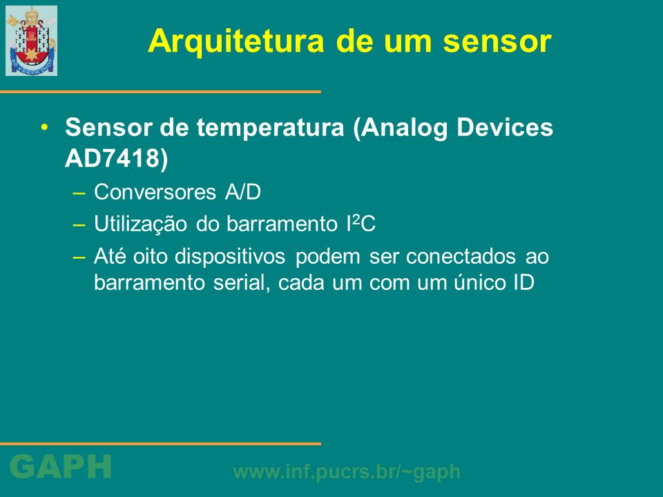 GAPH www.inf.pucrs.br/~gaph Arquitetura de um sensor Sensor de temperatura (Analog Devices AD7418) –Conversores A/D –Utilização do barramento I 2 C –A
