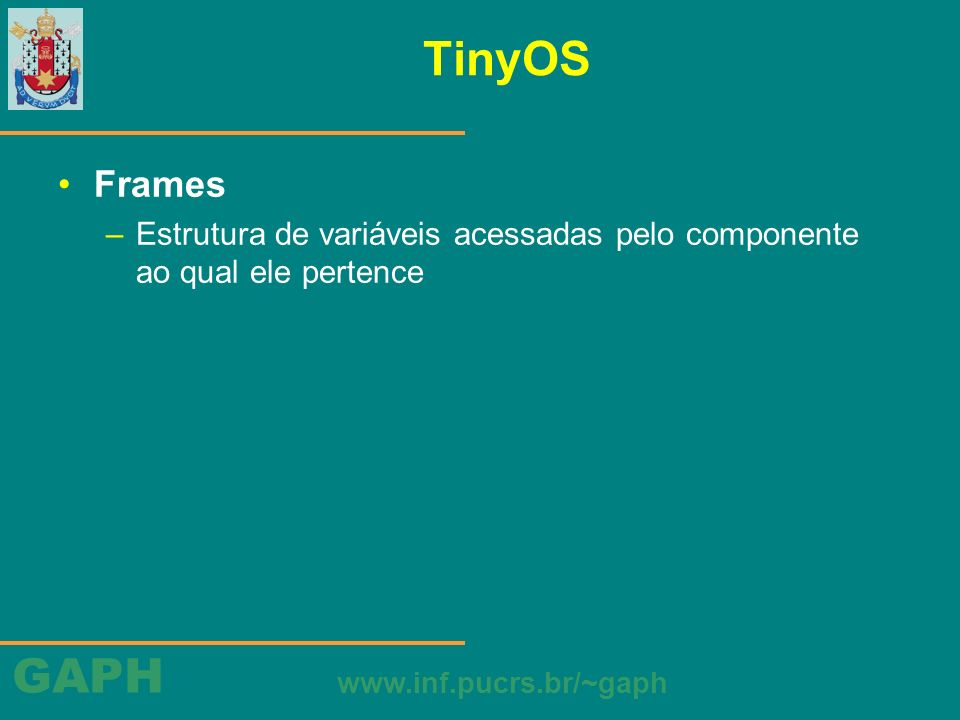 GAPH www.inf.pucrs.br/~gaph TinyOS Frames –Estrutura de variáveis acessadas pelo componente ao qual ele pertence