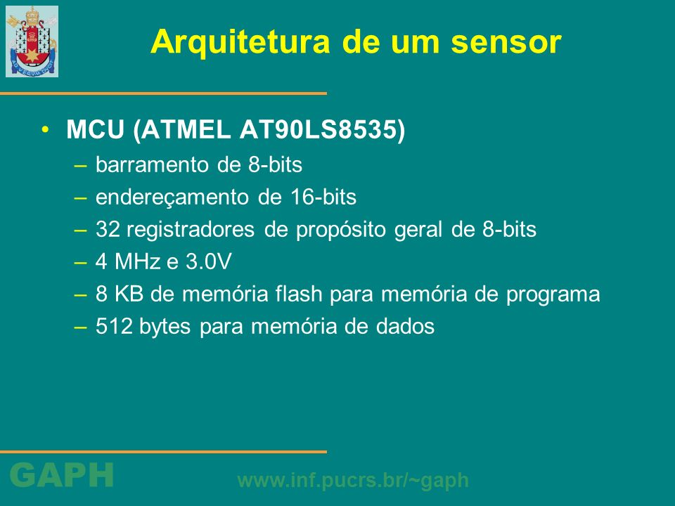 GAPH www.inf.pucrs.br/~gaph Arquitetura de um sensor MCU (ATMEL AT90LS8535) –barramento de 8-bits –endereçamento de 16-bits –32 registradores de propó
