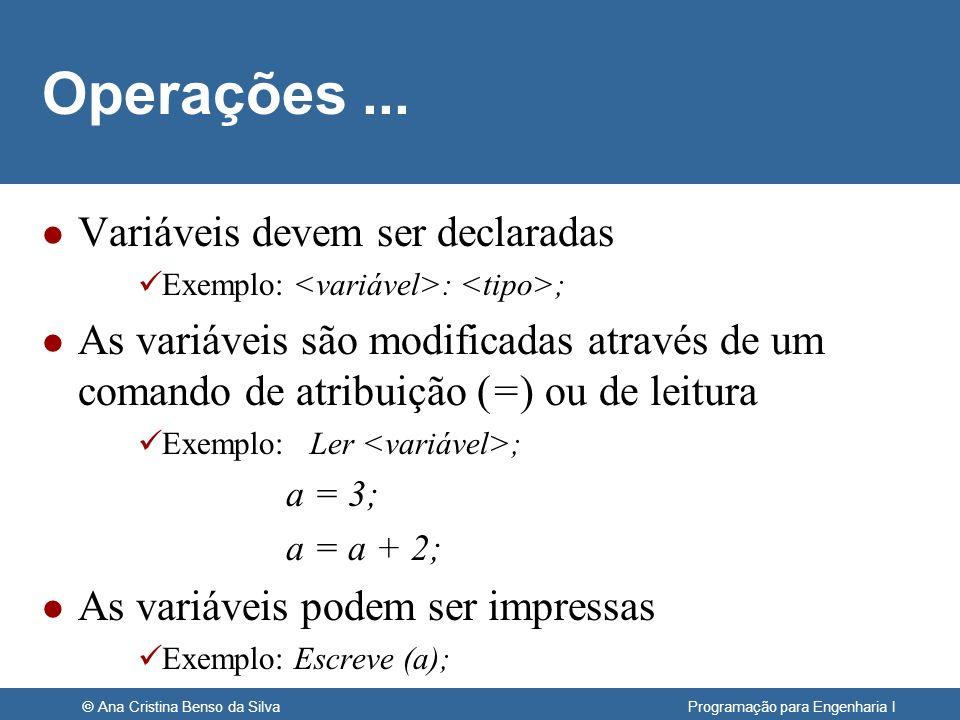 © Ana Cristina Benso da Silva Programação para Engenharia I Operações... l Variáveis devem ser declaradas Exemplo: : ; l As variáveis são modificadas