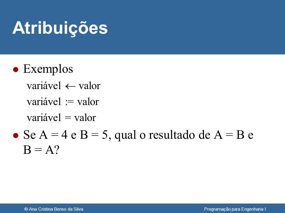 © Ana Cristina Benso da Silva Programação para Engenharia I Atribuições l Exemplos variável valor variável := valor variável = valor l Se A = 4 e B =