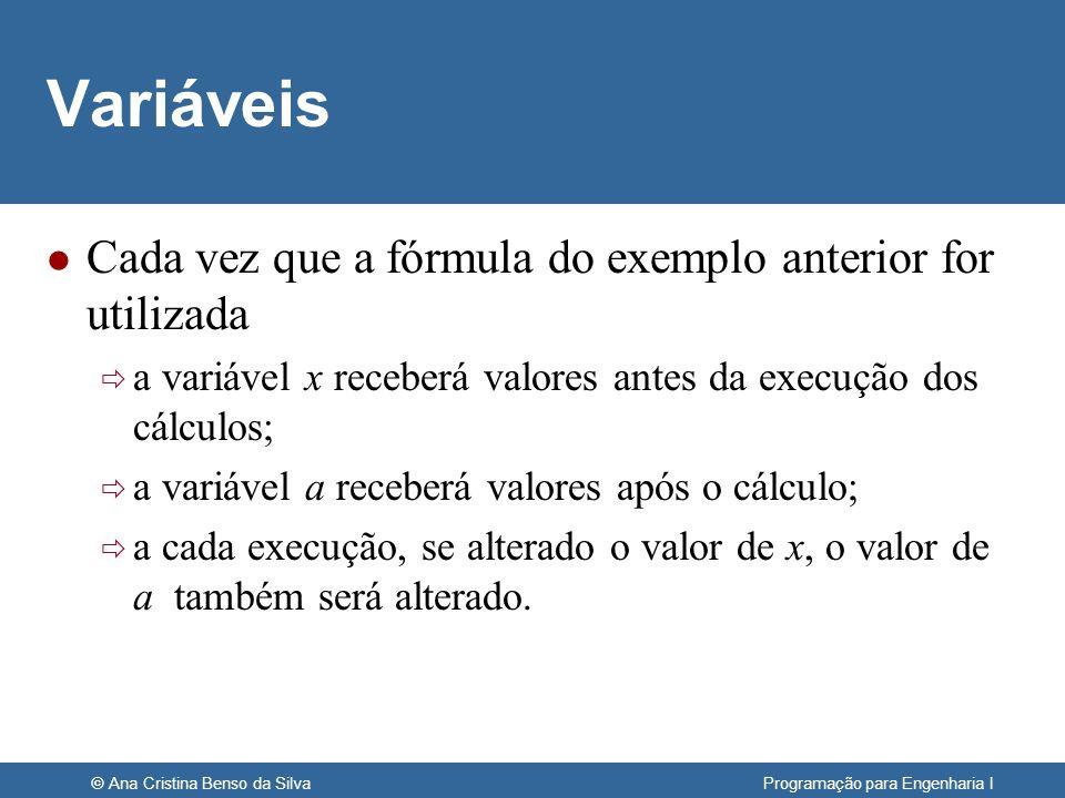 © Ana Cristina Benso da Silva Programação para Engenharia I Atributos das Variáveis l Toda variável tem um nome (identificador) um tipo de dado um valor l Valor: a variável contém um valor quando está sendo usada val1val2 inteiro x a Memória Atenção.