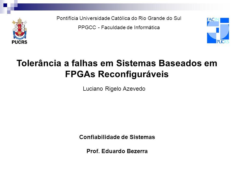 Tolerância a falhas em Sistemas Baseados em FPGAs Reconfiguráveis Luciano Rigelo Azevedo Confiabilidade de Sistemas Prof. Eduardo Bezerra Pontifícia U