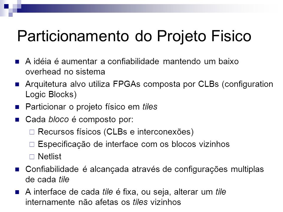 Particionamento do Projeto Fisico A idéia é aumentar a confiabilidade mantendo um baixo overhead no sistema Arquitetura alvo utiliza FPGAs composta po
