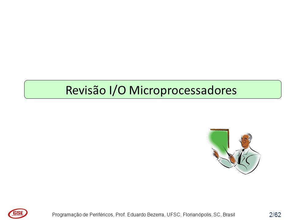 Programação de Periféricos, Prof. Eduardo Bezerra, UFSC, Florianópolis, SC, Brasil 2/62 Revisão I/O Microprocessadores