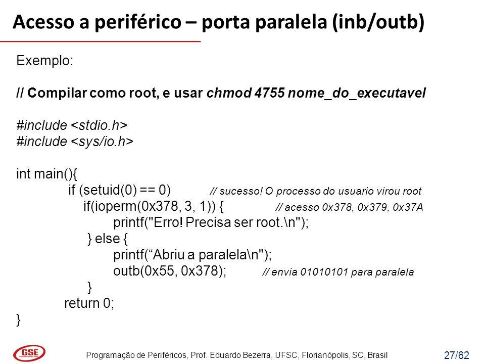 Programação de Periféricos, Prof. Eduardo Bezerra, UFSC, Florianópolis, SC, Brasil 27/62 Exemplo: // Compilar como root, e usar chmod 4755 nome_do_exe