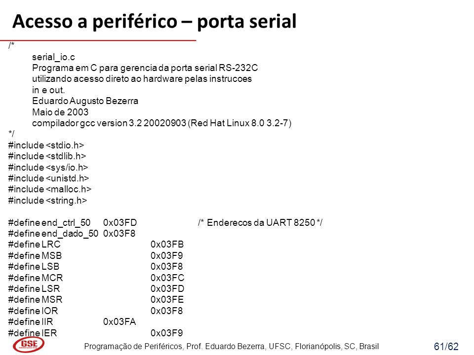 Programação de Periféricos, Prof. Eduardo Bezerra, UFSC, Florianópolis, SC, Brasil 61/62 Acesso a periférico – porta serial /* serial_io.c Programa em