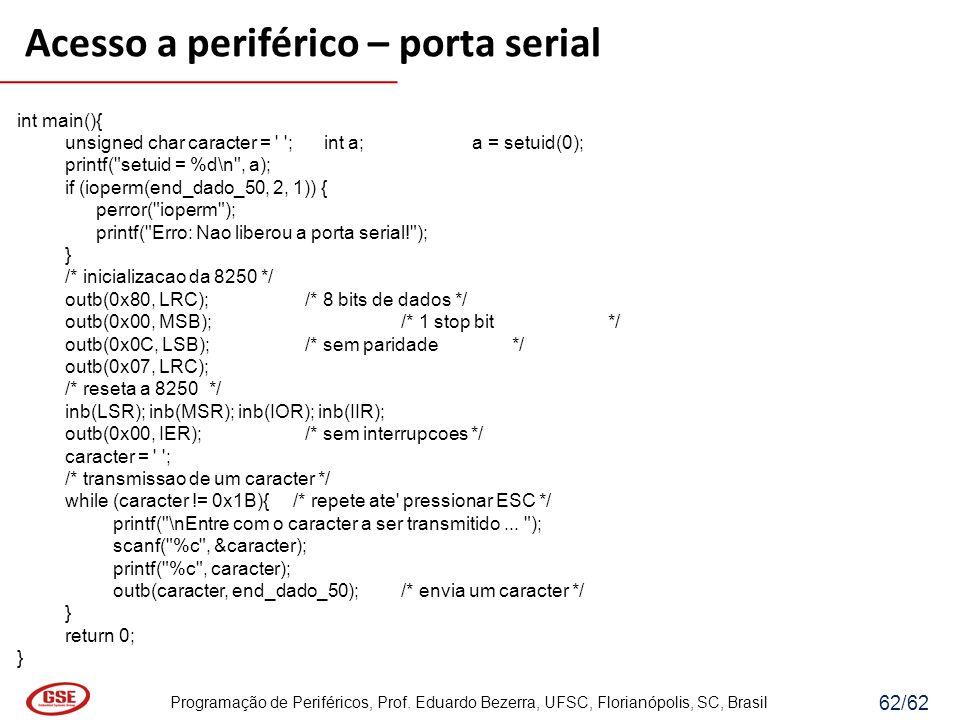 Programação de Periféricos, Prof. Eduardo Bezerra, UFSC, Florianópolis, SC, Brasil 62/62 Acesso a periférico – porta serial int main(){ unsigned char