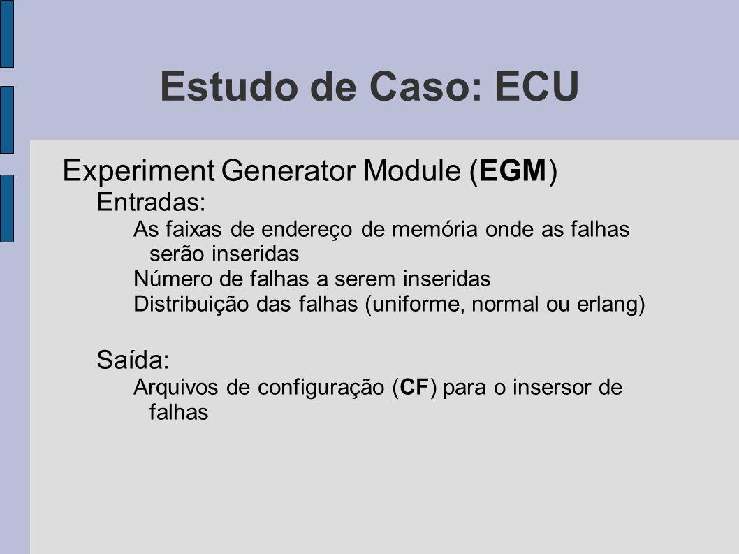 Estudo de Caso: ECU Experiment Generator Module (EGM) Entradas: As faixas de endereço de memória onde as falhas serão inseridas Número de falhas a ser