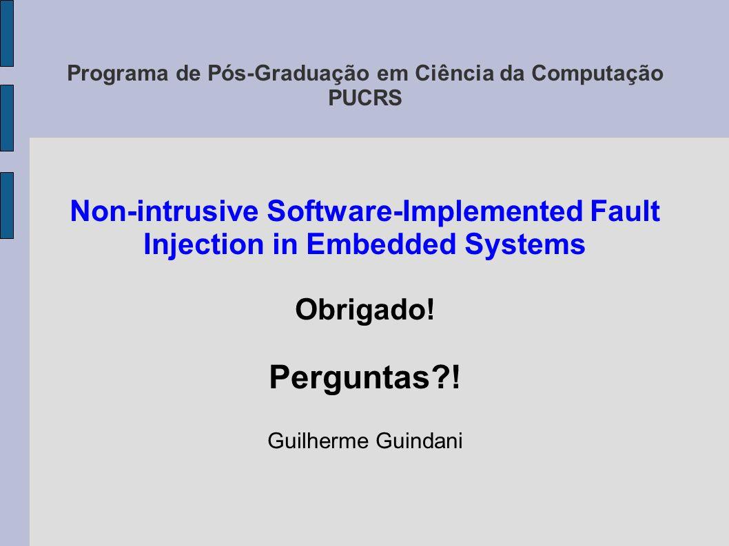 Programa de Pós-Graduação em Ciência da Computação PUCRS Non-intrusive Software-Implemented Fault Injection in Embedded Systems Obrigado! Perguntas?!
