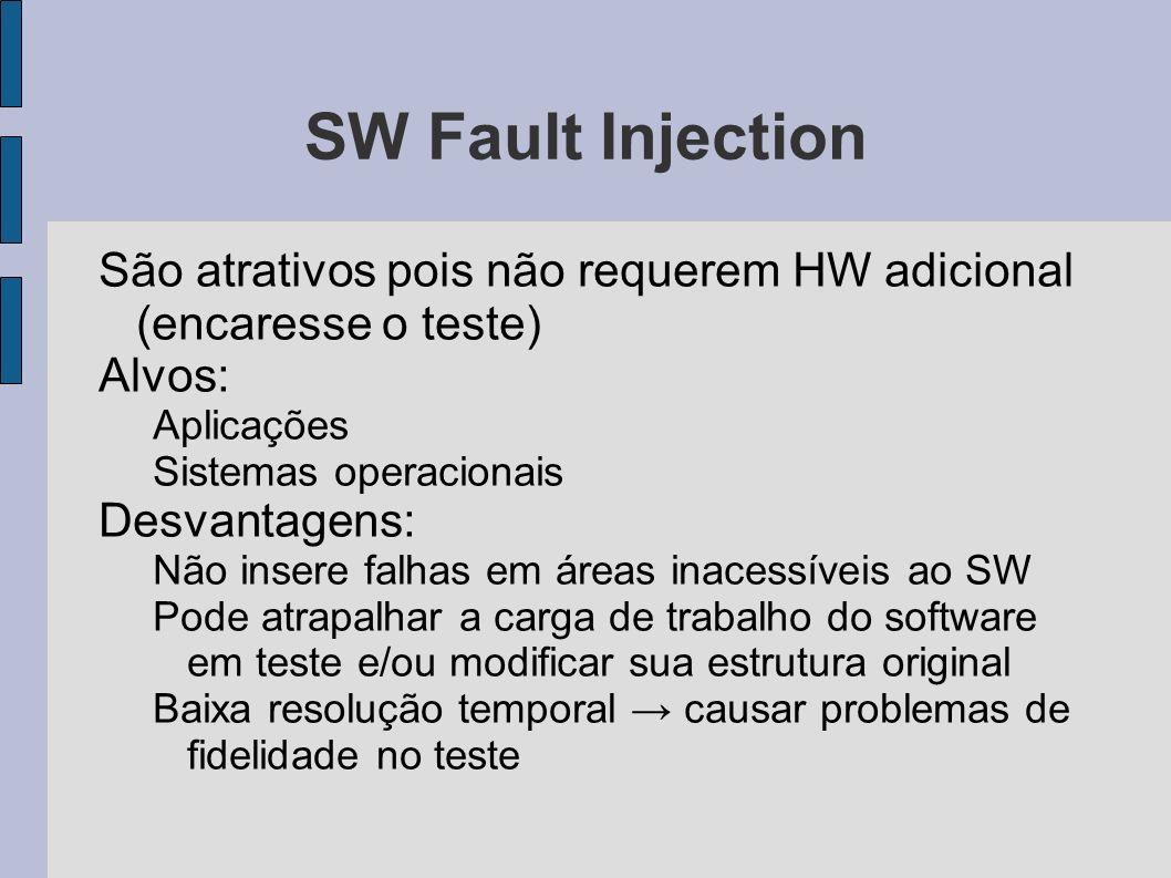 SW Fault Injection São atrativos pois não requerem HW adicional (encaresse o teste) Alvos: Aplicações Sistemas operacionais Desvantagens: Não insere f