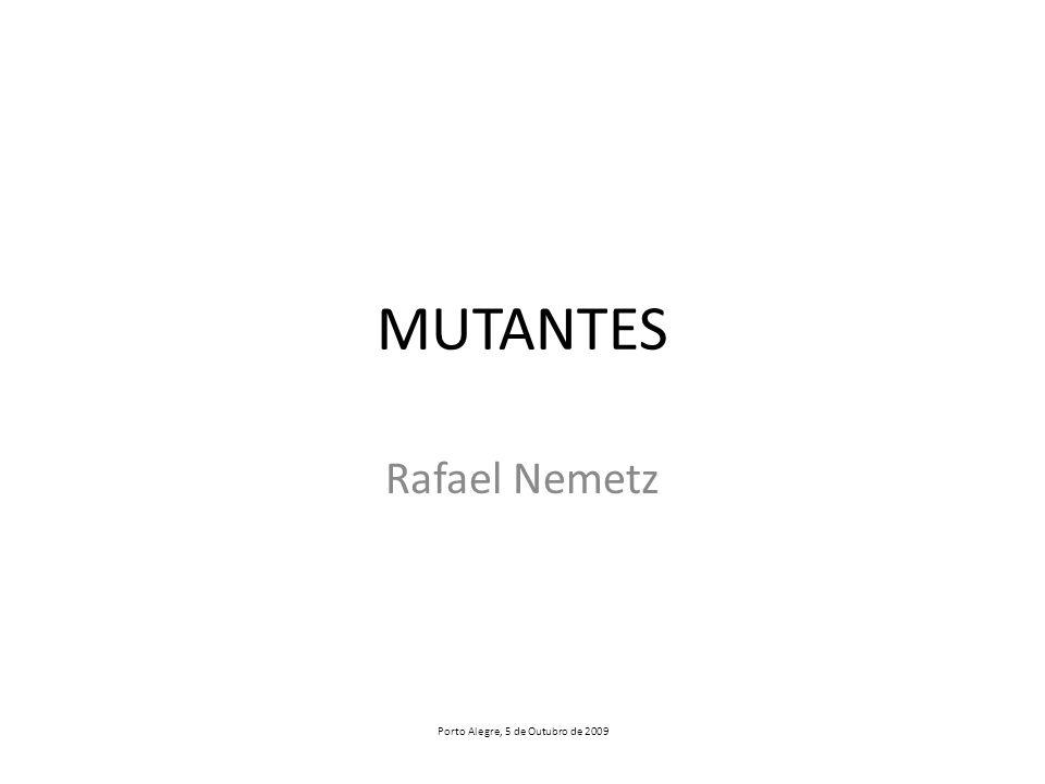 MUTANTES Rafael Nemetz Porto Alegre, 5 de Outubro de 2009