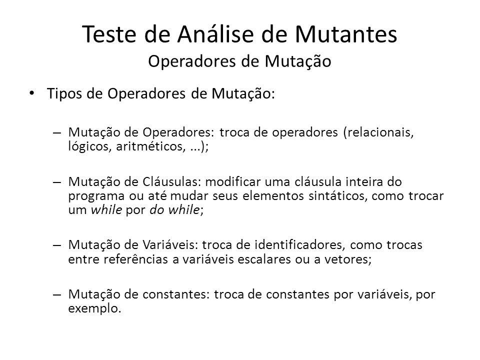 Tipos de Operadores de Mutação: – Mutação de Operadores: troca de operadores (relacionais, lógicos, aritméticos,...); – Mutação de Cláusulas: modifica