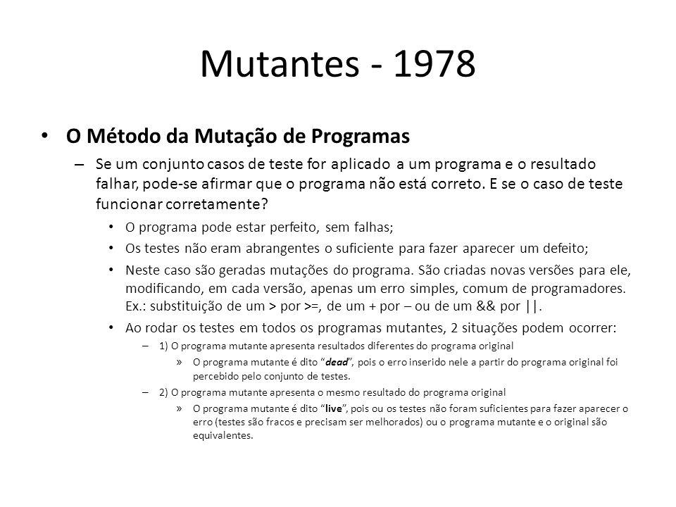 Mutantes - 1978 Exemplo simples em Fortran: - Para os casos de teste 1, 2 e 3, todos os programas mutantes apresentam o resultado correto; - Ao se inserir o caso de teste 4, os programas M2, M3 e M4 apresentam resultados diferentes do programa original e podem ser considerados deads; - Apenas M1 fica live, pois, para este algoritmo, é indiferente se o laço começa em 1 ou 2.