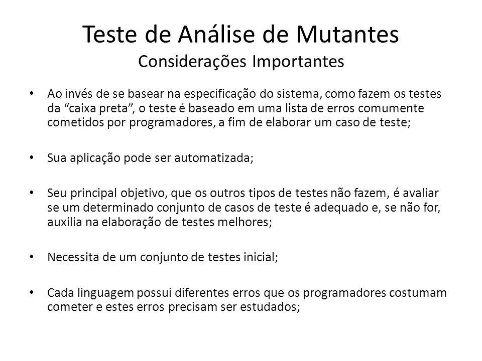 Teste de Análise de Mutantes Considerações Importantes Ao invés de se basear na especificação do sistema, como fazem os testes da caixa preta, o teste