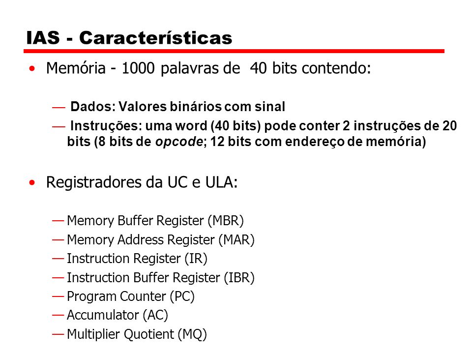 IAS - Características Memória - 1000 palavras de 40 bits contendo: Dados: Valores binários com sinal Instruções: uma word (40 bits) pode conter 2 instruções de 20 bits (8 bits de opcode; 12 bits com endereço de memória) Registradores da UC e ULA: Memory Buffer Register (MBR) Memory Address Register (MAR) Instruction Register (IR) Instruction Buffer Register (IBR) Program Counter (PC) Accumulator (AC) Multiplier Quotient (MQ)