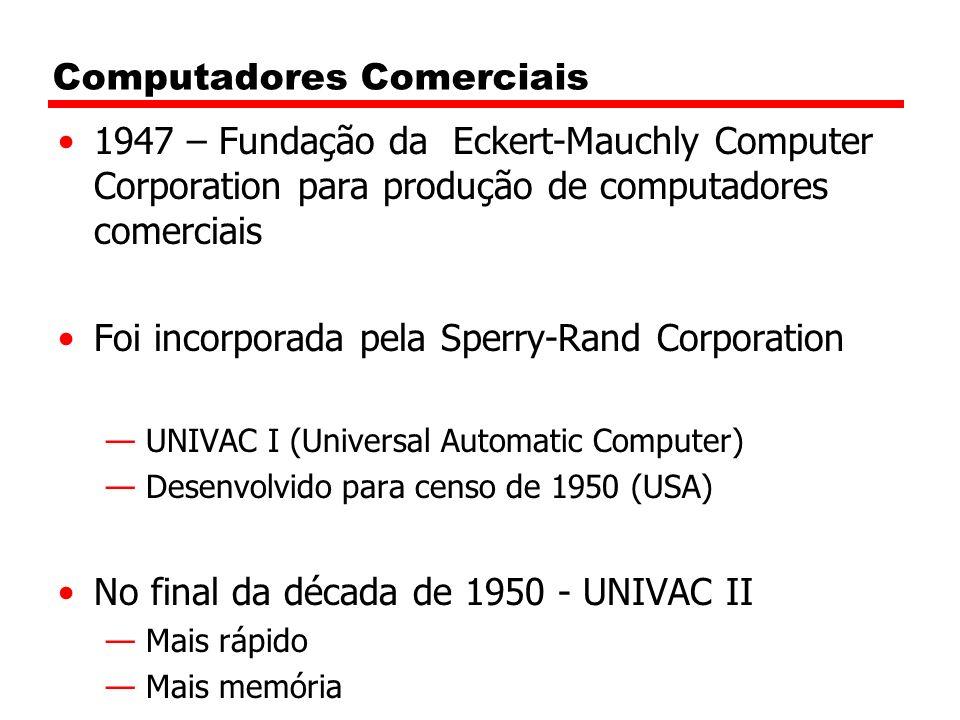 Computadores Comerciais 1947 – Fundação da Eckert-Mauchly Computer Corporation para produção de computadores comerciais Foi incorporada pela Sperry-Rand Corporation UNIVAC I (Universal Automatic Computer) Desenvolvido para censo de 1950 (USA) No final da década de 1950 - UNIVAC II Mais rápido Mais memória