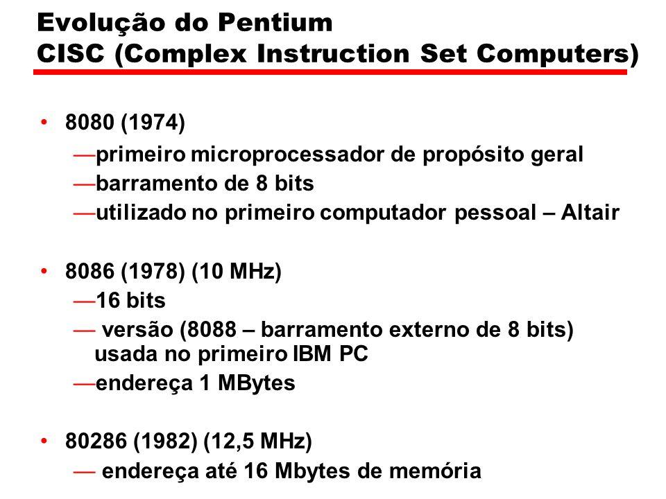 Evolução do Pentium CISC (Complex Instruction Set Computers) 8080 (1974) primeiro microprocessador de propósito geral barramento de 8 bits utilizado no primeiro computador pessoal – Altair 8086 (1978) (10 MHz) 16 bits versão (8088 – barramento externo de 8 bits) usada no primeiro IBM PC endereça 1 MBytes 80286 (1982) (12,5 MHz) endereça até 16 Mbytes de memória