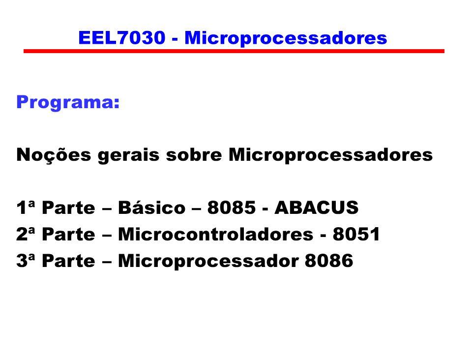 Programa: Noções gerais sobre Microprocessadores 1ª Parte – Básico – 8085 - ABACUS 2ª Parte – Microcontroladores - 8051 3ª Parte – Microprocessador 8086 EEL7030 - Microprocessadores