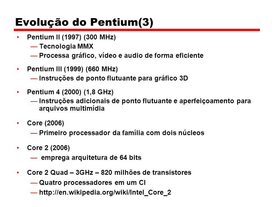 Evolução do Pentium(3) Pentium II (1997) (300 MHz) Tecnologia MMX Processa gráfico, vídeo e audio de forma eficiente Pentium III (1999) (660 MHz) Instruções de ponto flutuante para gráfico 3D Pentium 4 (2000) (1,8 GHz) Instruções adicionais de ponto flutuante e aperfeiçoamento para arquivos multimídia Core (2006) Primeiro processador da família com dois núcleos Core 2 (2006) emprega arquitetura de 64 bits Core 2 Quad – 3GHz – 820 milhões de transistores Quatro processadores em um CI http://en.wikipedia.org/wiki/Intel_Core_2