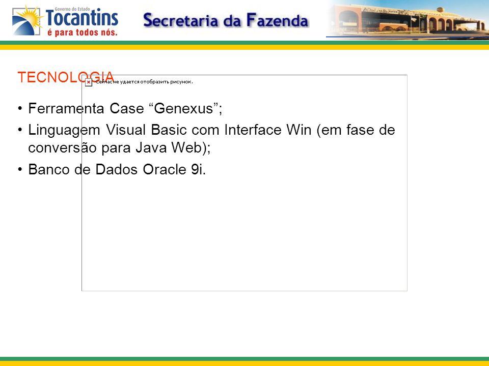 TECNOLOGIA Ferramenta Case Genexus; Linguagem Visual Basic com Interface Win (em fase de conversão para Java Web); Banco de Dados Oracle 9i.