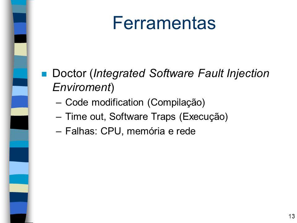 Ferramentas n Doctor (Integrated Software Fault Injection Enviroment) –Code modification (Compilação) –Time out, Software Traps (Execução) –Falhas: CP