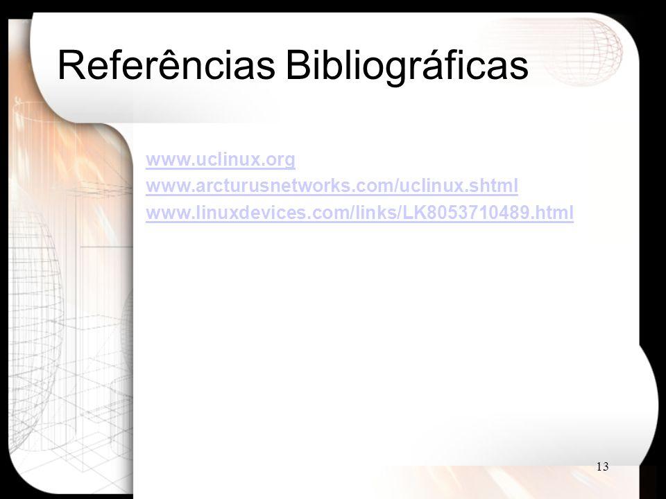 13 Referências Bibliográficas www.uclinux.org www.arcturusnetworks.com/uclinux.shtml www.linuxdevices.com/links/LK8053710489.html