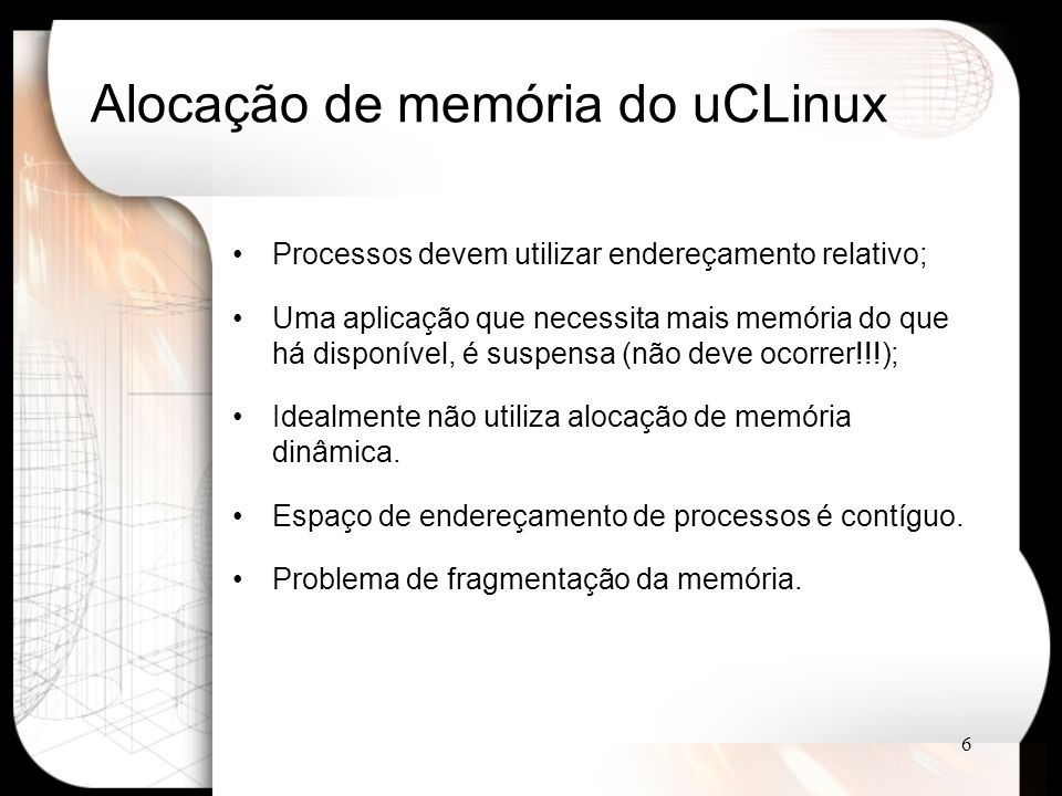6 Alocação de memória do uCLinux Processos devem utilizar endereçamento relativo; Uma aplicação que necessita mais memória do que há disponível, é suspensa (não deve ocorrer!!!); Idealmente não utiliza alocação de memória dinâmica.