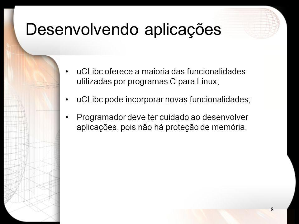 8 Desenvolvendo aplicações uCLibc oferece a maioria das funcionalidades utilizadas por programas C para Linux; uCLibc pode incorporar novas funcionalidades; Programador deve ter cuidado ao desenvolver aplicações, pois não há proteção de memória.