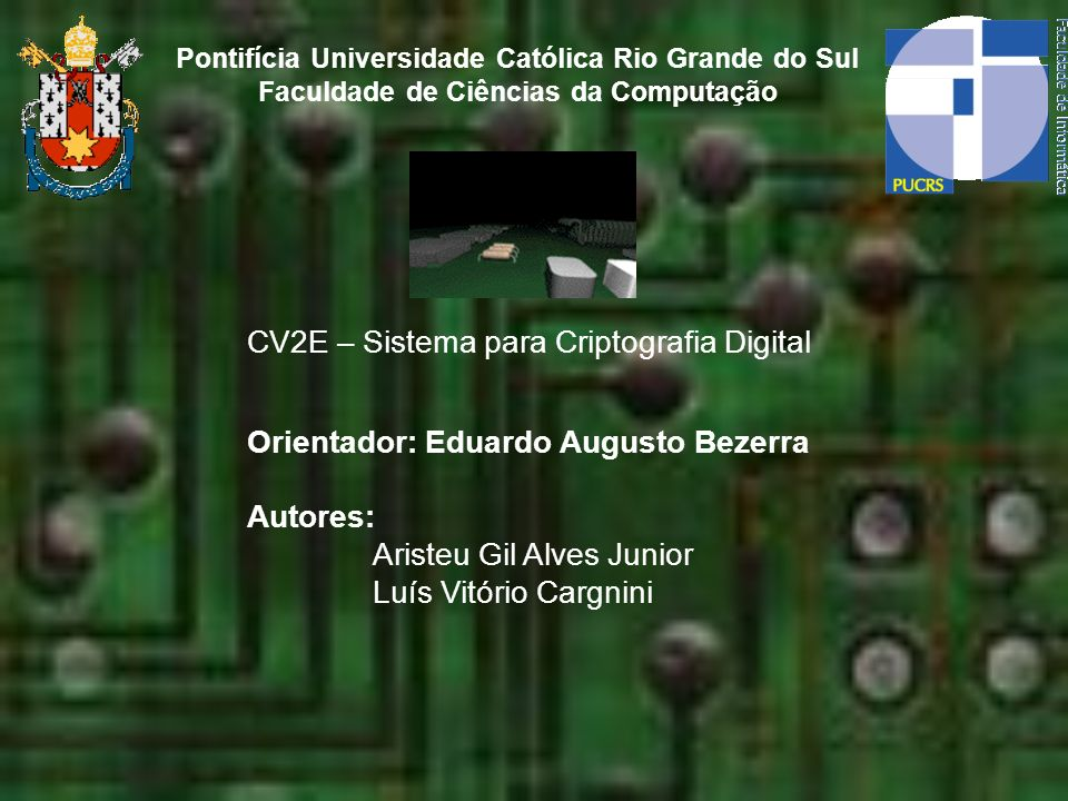 CV2E – Sistema para Criptografia Digital Pontifícia Universidade Católica Rio Grande do Sul Faculdade de Ciências da Computação Orientador: Eduardo Au