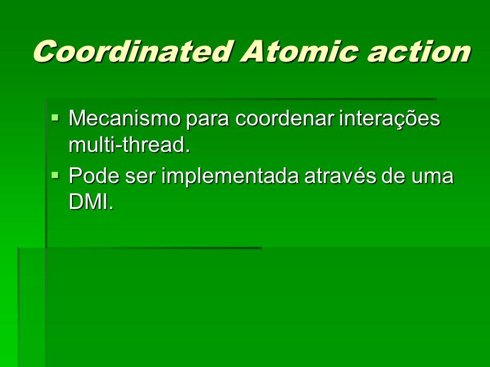 Coordinated Atomic action Mecanismo para coordenar interações multi-thread. Mecanismo para coordenar interações multi-thread. Pode ser implementada at