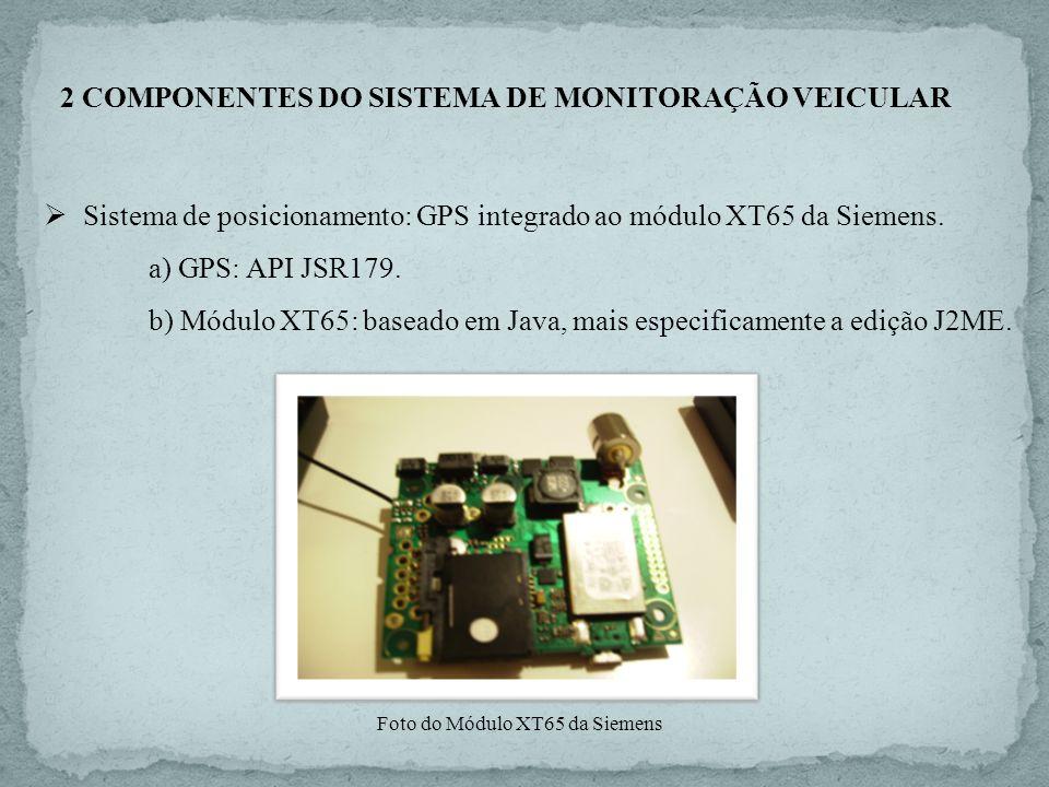2 COMPONENTES DO SISTEMA DE MONITORAÇÃO VEICULAR Sistema de posicionamento: GPS integrado ao módulo XT65 da Siemens. a) GPS: API JSR179. b) Módulo XT6