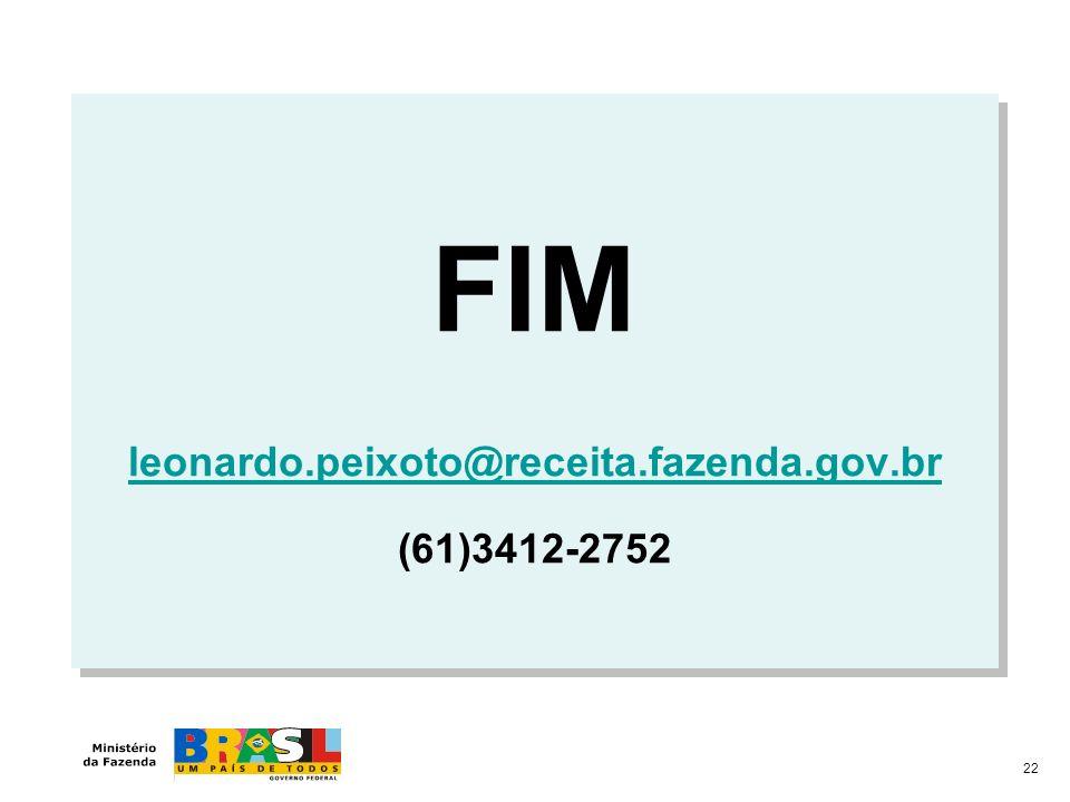 FIM leonardo.peixoto@receita.fazenda.gov.br (61)3412-2752 FIM leonardo.peixoto@receita.fazenda.gov.br (61)3412-2752 22