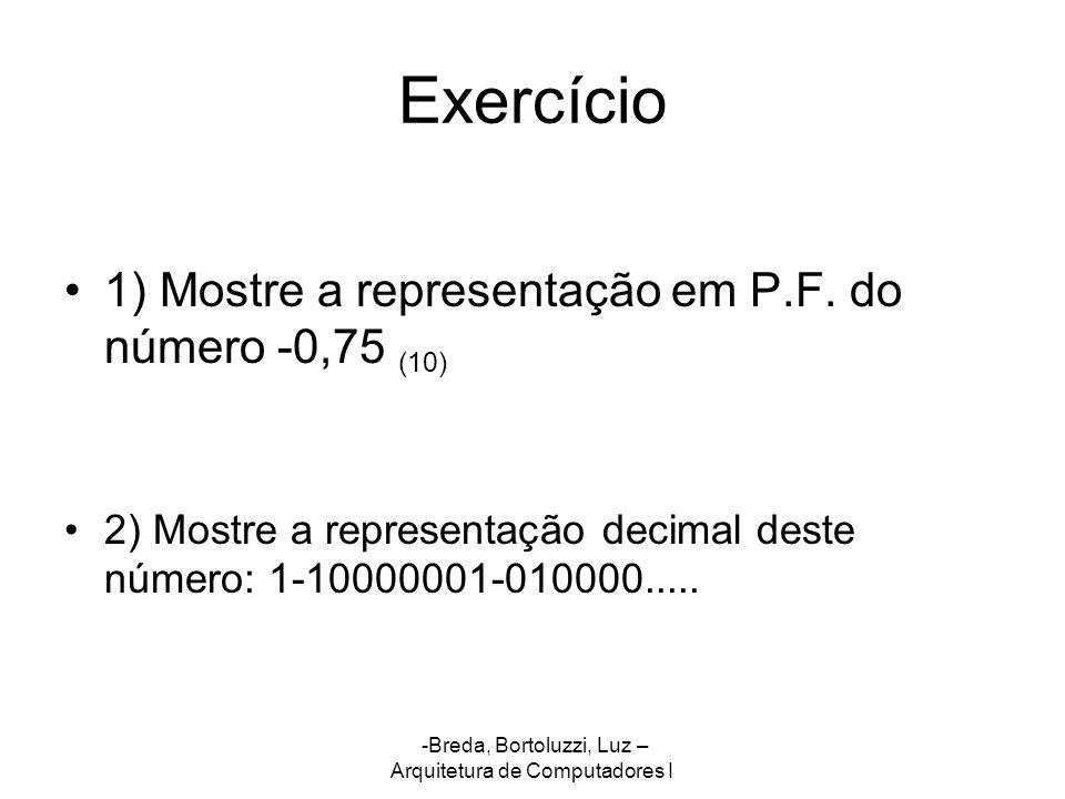 -Breda, Bortoluzzi, Luz – Arquitetura de Computadores I Exercício 1) Mostre a representação em P.F. do número -0,75 (10) 2) Mostre a representação dec