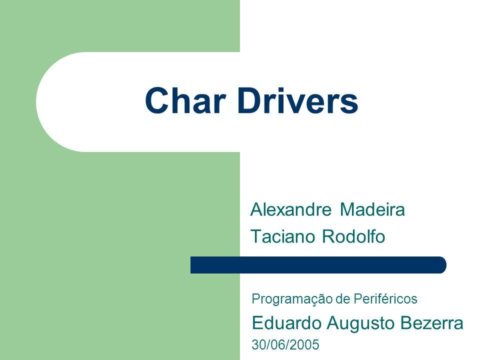 Char Drivers Alexandre Madeira Taciano Rodolfo Programação de Periféricos Eduardo Augusto Bezerra 30/06/2005