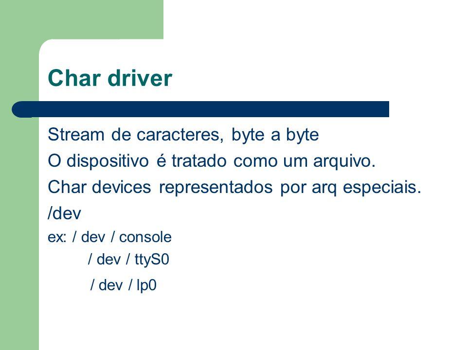 Char driver Stream de caracteres, byte a byte O dispositivo é tratado como um arquivo.