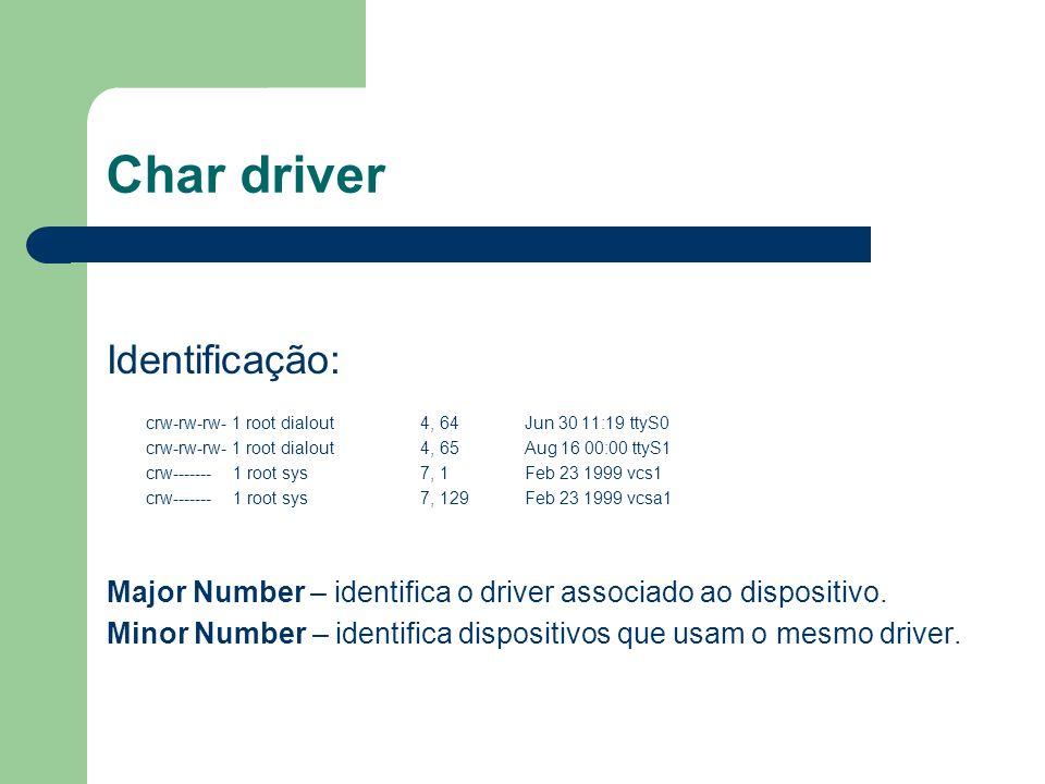 Char driver Identificação: crw-rw-rw- 1 root dialout 4, 64 Jun 30 11:19 ttyS0 crw-rw-rw- 1 root dialout 4, 65 Aug 16 00:00 ttyS1 crw------- 1 root sys 7, 1 Feb 23 1999 vcs1 crw------- 1 root sys 7, 129 Feb 23 1999 vcsa1 Major Number – identifica o driver associado ao dispositivo.