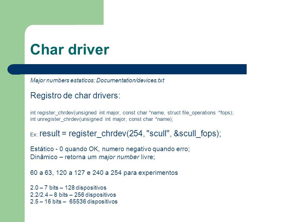 Char driver Criando as entradas no /dev: mknod /dev/scull0 c 254 0 mknod /dev/scull1 c 254 1