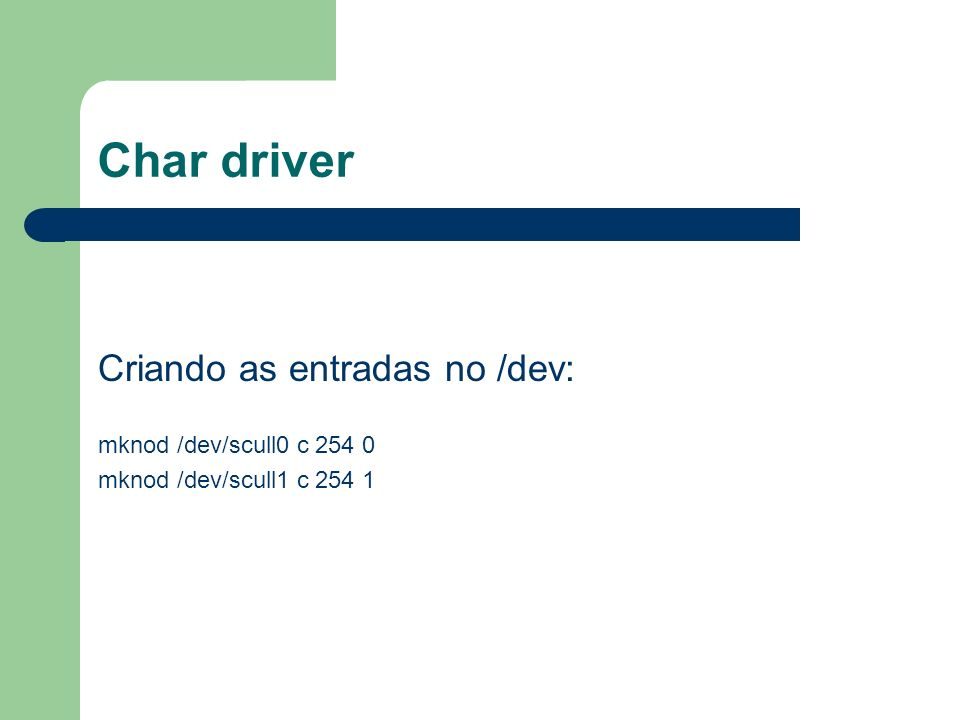 Char driver Criando as entradas no /dev: mknod /dev/scull0 c 254 0 mknod /dev/scull1 c 254 1