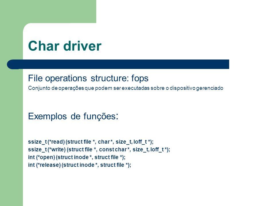 Char driver File operations structure: fops Conjunto de operações que podem ser executadas sobre o dispositivo gerenciado Exemplos de funções : ssize_t (*read) (struct file *, char *, size_t, loff_t *); ssize_t (*write) (struct file *, const char *, size_t, loff_t *); int (*open) (struct inode *, struct file *); int (*release) (struct inode *, struct file *);