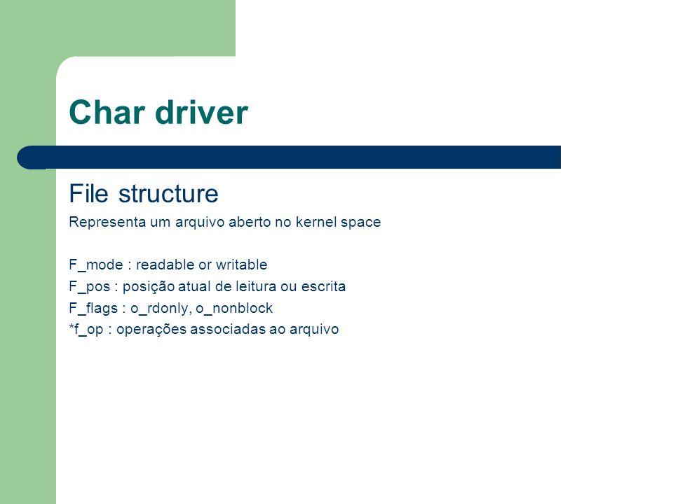 Char driver File structure Representa um arquivo aberto no kernel space F_mode : readable or writable F_pos : posição atual de leitura ou escrita F_flags : o_rdonly, o_nonblock *f_op : operações associadas ao arquivo