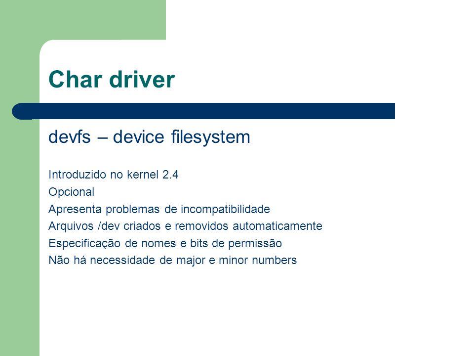 Char driver devfs – device filesystem Introduzido no kernel 2.4 Opcional Apresenta problemas de incompatibilidade Arquivos /dev criados e removidos automaticamente Especificação de nomes e bits de permissão Não há necessidade de major e minor numbers