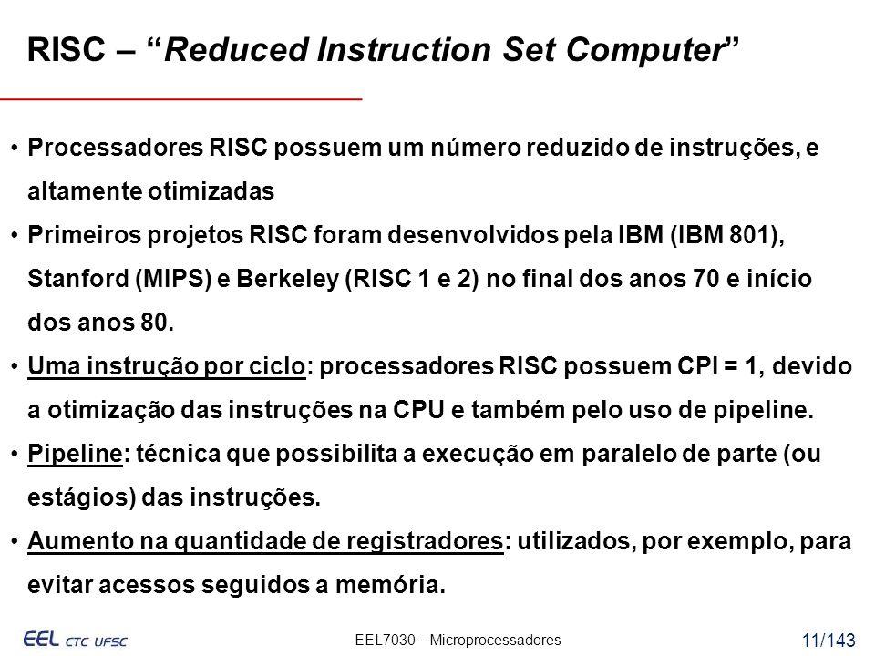EEL7030 – Microprocessadores 11/143 RISC – Reduced Instruction Set Computer Processadores RISC possuem um número reduzido de instruções, e altamente otimizadas Primeiros projetos RISC foram desenvolvidos pela IBM (IBM 801), Stanford (MIPS) e Berkeley (RISC 1 e 2) no final dos anos 70 e início dos anos 80.