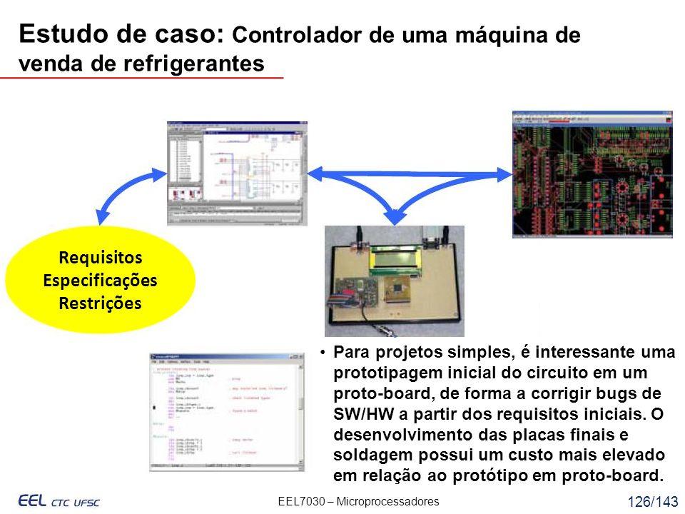 EEL7030 – Microprocessadores 126/143 Requisitos Especificações Restrições Para projetos simples, é interessante uma prototipagem inicial do circuito em um proto-board, de forma a corrigir bugs de SW/HW a partir dos requisitos iniciais.
