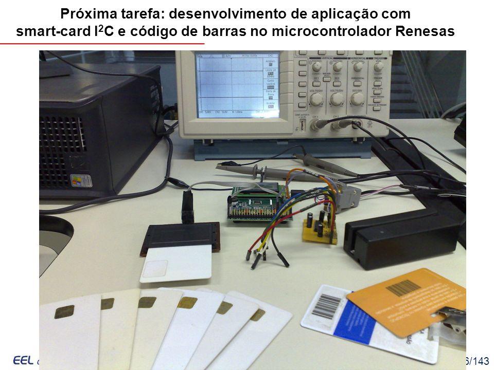 EEL7030 – Microprocessadores 136/143 Próxima tarefa: desenvolvimento de aplicação com smart-card I 2 C e código de barras no microcontrolador Renesas