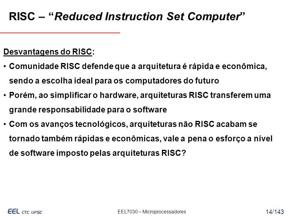 EEL7030 – Microprocessadores 14/143 RISC – Reduced Instruction Set Computer Desvantagens do RISC: Comunidade RISC defende que a arquitetura é rápida e econômica, sendo a escolha ideal para os computadores do futuro Porém, ao simplificar o hardware, arquiteturas RISC transferem uma grande responsabilidade para o software Com os avanços tecnológicos, arquiteturas não RISC acabam se tornado também rápidas e econômicas, vale a pena o esforço a nível de software imposto pelas arquiteturas RISC?